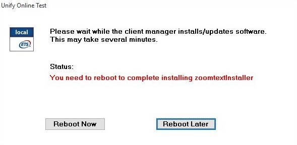 Unify Online Test Message box is shown with the following message: Please wait while the client manager installs/updates software. This may take several minutes. Status: You need to reboot to complete installing zoomtextInstaller. Two buttons are shown with the following labels. Reboot Now and Reboot Later.