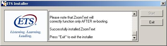 "An E T S Installer message box is shown. The E T S Logo is in a box on the left hand side. The box on the right hand side has the following message. ""Please not that Zoom Text will correctly function only AFTER re-booting. Successfully installed Zoom Text. Press Exit to exit the installer."" There are two buttons with the following labels. Start and Exit."