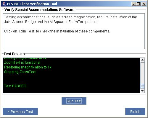 The E T S, I B T Client Verification Tool window is shown. The top half of the window is labeled Verify Special Accommodations Software and has the following message. Testing accommodations, such as screen magnification, require installation of the Java Access Bridge and the A I Squared Zoom Text product. Click on Run Test to check the installation of these components. The bottom half of the window is labeled Test Results. The following information is provided. Zoom Text is functional. Restoring magnification to 1x. Stopping Zoom Text. Test Passed. There are three buttons with the following labels at the bottom of the window. Run Test. Previous Text. Finish.