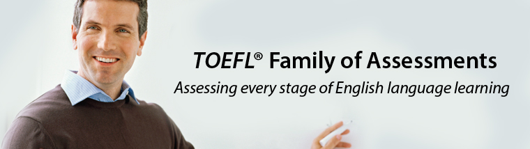 The TOEFL ® Family of Assessments