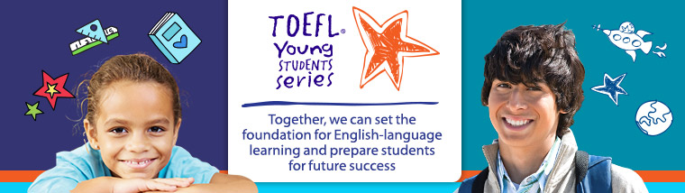 The TOEFL Young Students Series: Together, we can set the foundation for English-language learning and prepare students for future success.